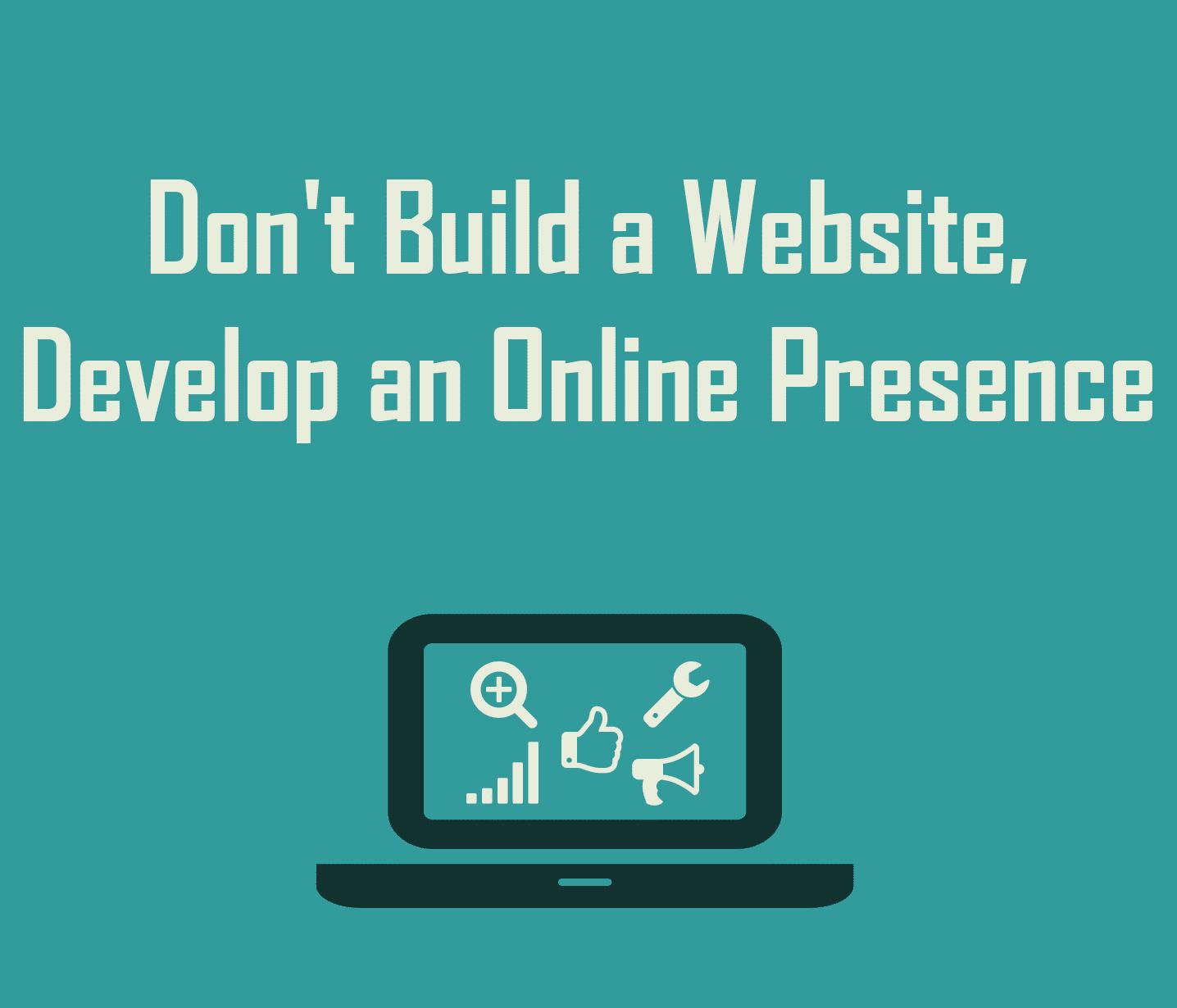 Don't build a website, develop an online presence